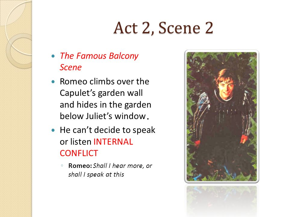 Act 2, Scene 2 The Famous Balcony Scene Romeo climbs over the Capulet's garden wall and hides in the garden below Juliet's window. He can't decide to
