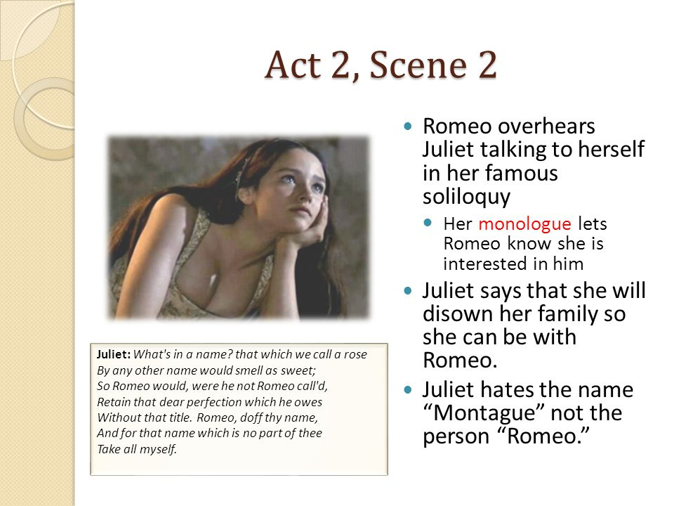 Act 2, Scene 2 Romeo overhears Juliet talking to herself in her famous soliloquy Her monologue lets Romeo know she is interested in him Juliet says that she will disown her family so she can be with Romeo.