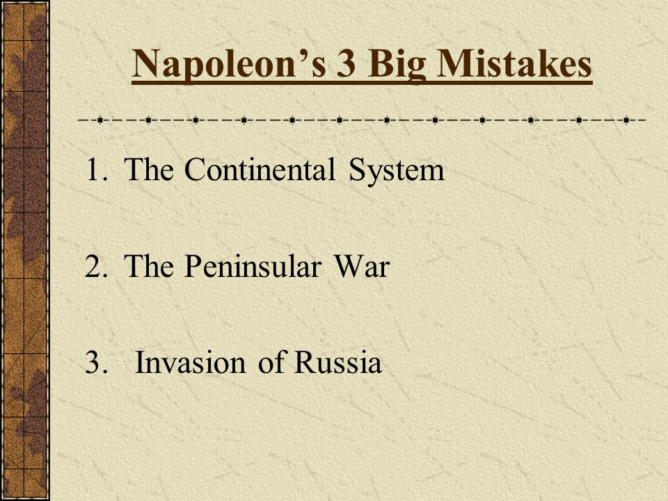 Napoleon's 3 Big Mistakes 1.The Continental System 2.The Peninsular War 3. Invasion of Russia