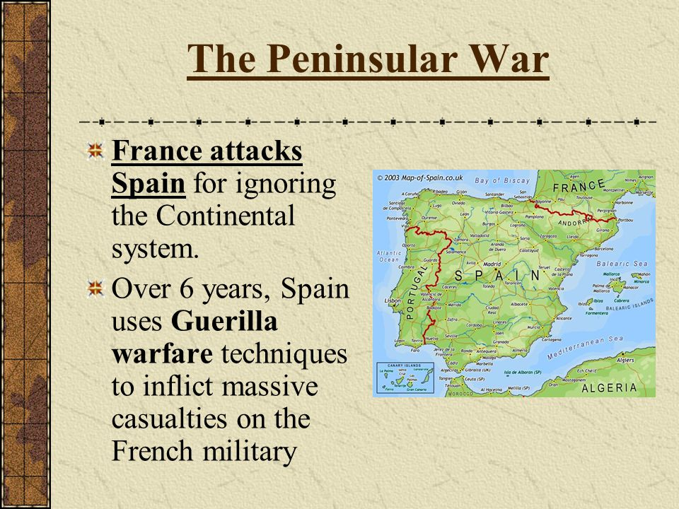 The Peninsular War France attacks Spain for ignoring the Continental system. Over 6 years, Spain uses Guerilla warfare techniques to inflict massive c