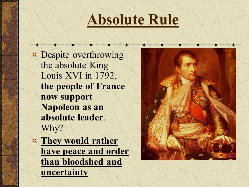 Absolute Rule Despite overthrowing the absolute King Louis XVI in 1792, the people of France now support Napoleon as an absolute leader. Why? They wou