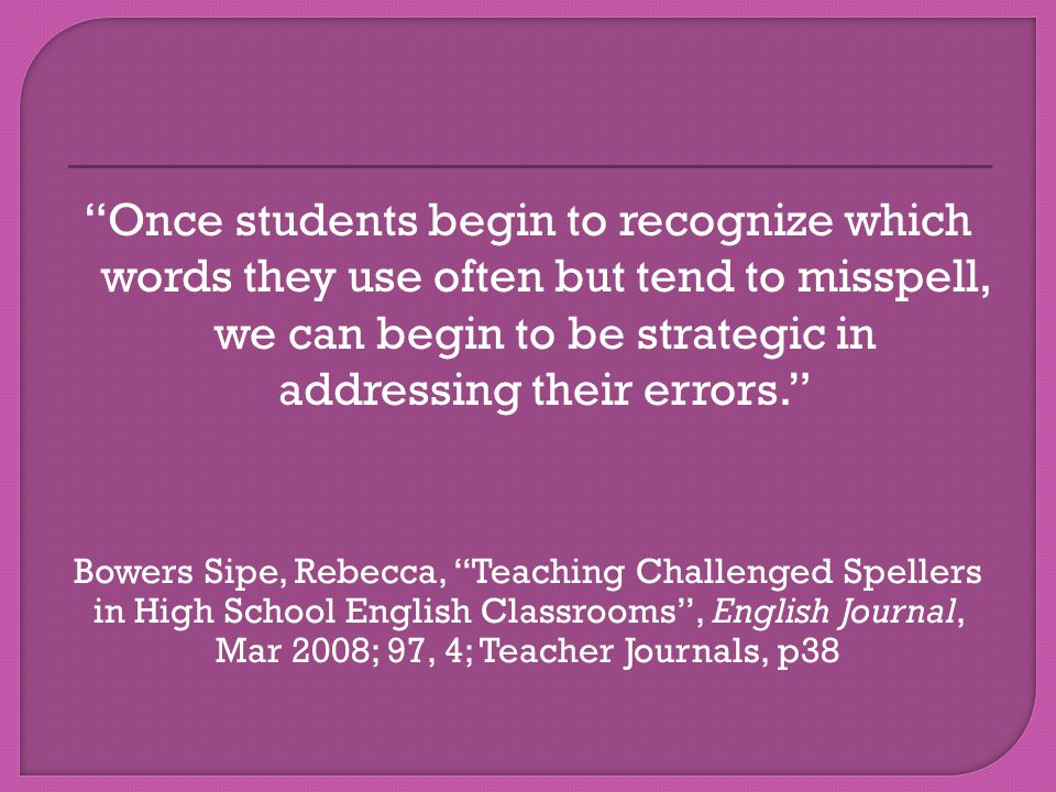 Once students begin to recognize which words they use often but tend to misspell, we can begin to be strategic in addressing their errors. Bowers Sipe, Rebecca, Teaching Challenged Spellers in High School English Classrooms , English Journal, Mar 2008; 97, 4; Teacher Journals, p38