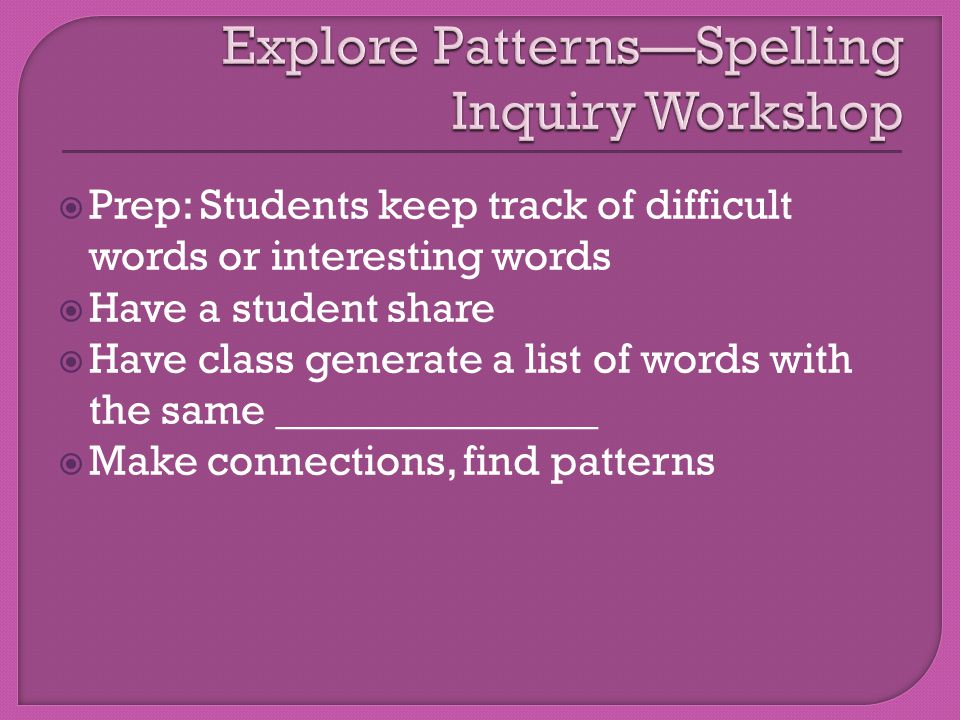  Prep: Students keep track of difficult words or interesting words  Have a student share  Have class generate a list of words with the same _______________  Make connections, find patterns