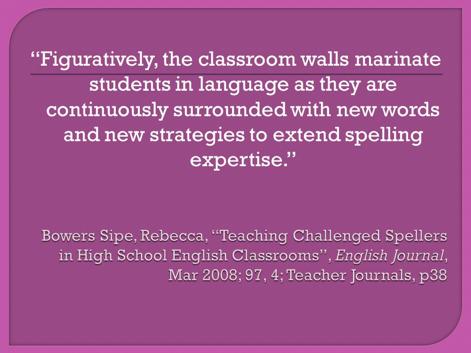 Figuratively, the classroom walls marinate students in language as they are continuously surrounded with new words and new strategies to extend spelling expertise.
