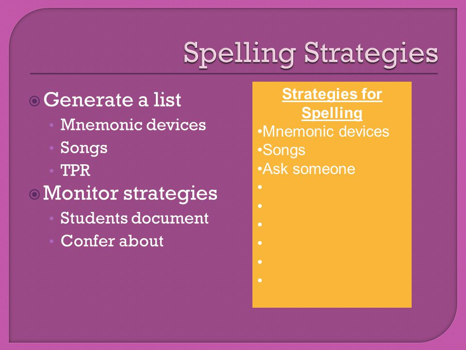  Generate a list Mnemonic devices Songs TPR  Monitor strategies Students document Confer about Strategies for Spelling Mnemonic devices Songs Ask someone