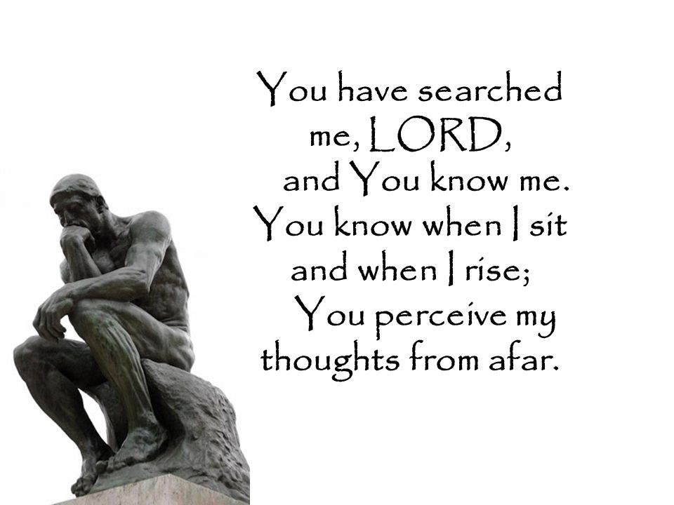 You have searched me, LORD, and You know me.