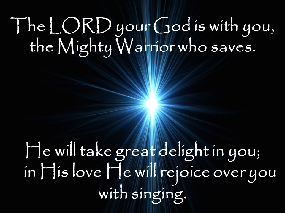 The LORD your God is with you, the Mighty Warrior who saves.