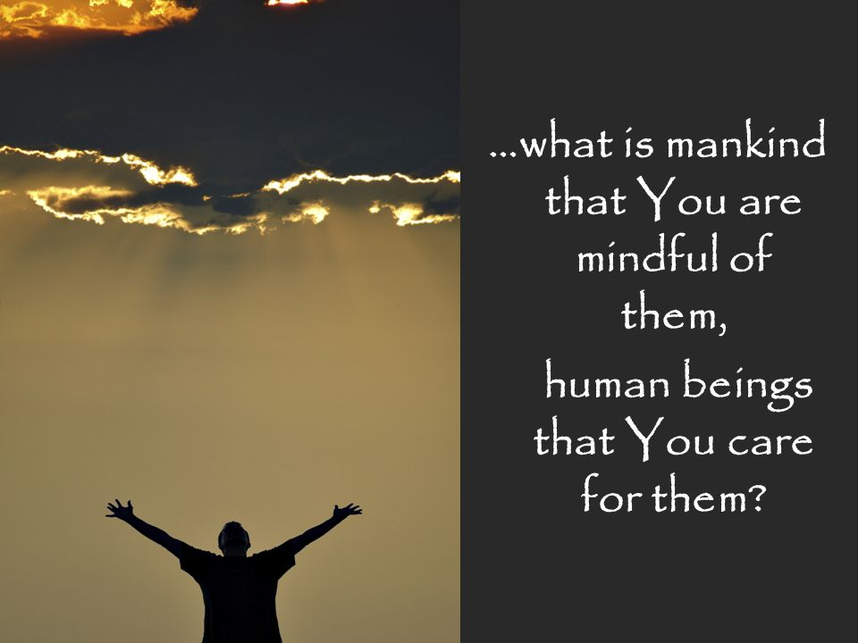 …what is mankind that You are mindful of them, human beings that You care for them?