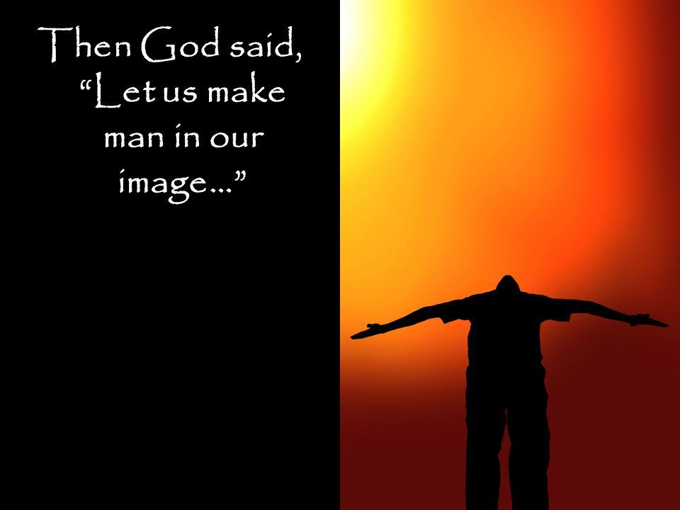 Then God said, Let us make man in our image…
