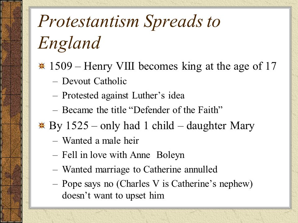 """Protestantism Spreads to England 1509 – Henry VIII becomes king at the age of 17 –Devout Catholic –Protested against Luther's idea –Became the title """""""