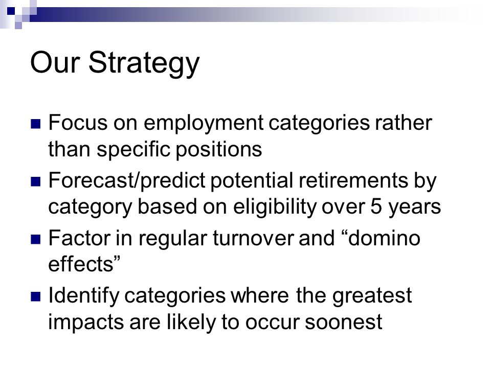 Our Strategy Focus on employment categories rather than specific positions Forecast/predict potential retirements by category based on eligibility over 5 years Factor in regular turnover and domino effects Identify categories where the greatest impacts are likely to occur soonest
