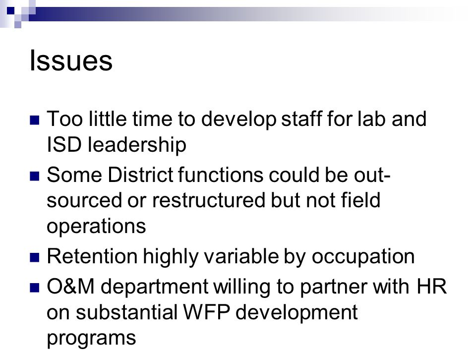Issues Too little time to develop staff for lab and ISD leadership Some District functions could be out- sourced or restructured but not field operations Retention highly variable by occupation O&M department willing to partner with HR on substantial WFP development programs