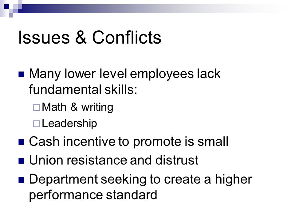Issues & Conflicts Many lower level employees lack fundamental skills:  Math & writing  Leadership Cash incentive to promote is small Union resistance and distrust Department seeking to create a higher performance standard
