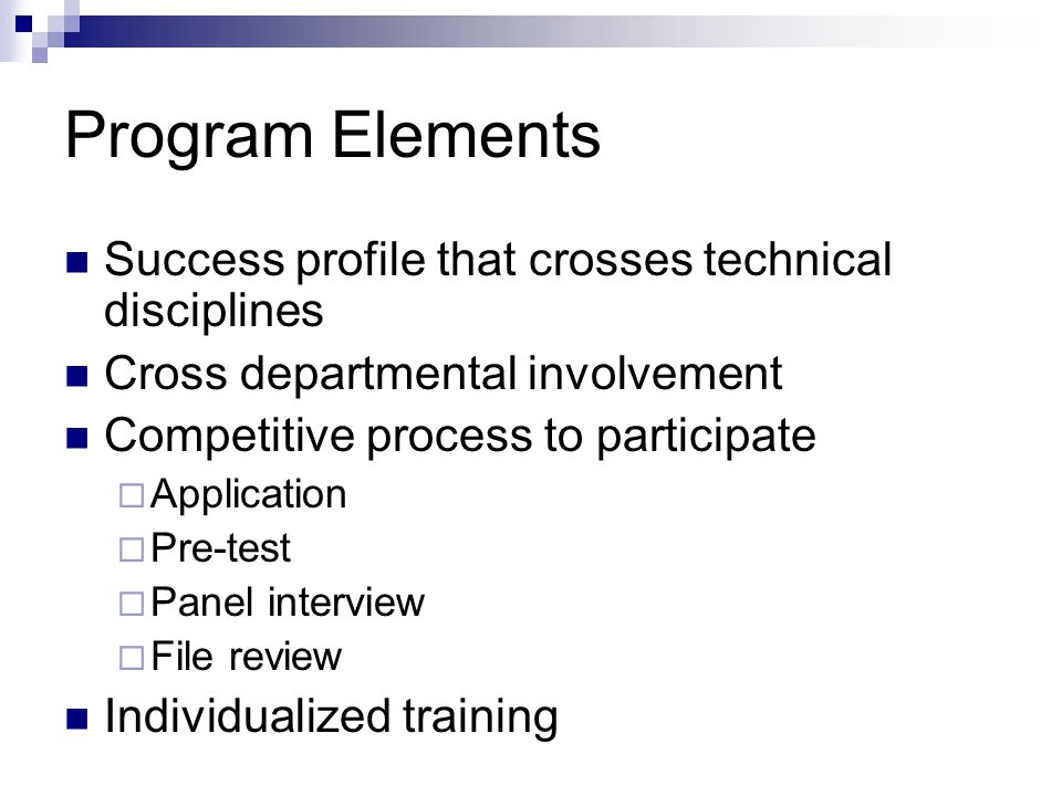 Program Elements Success profile that crosses technical disciplines Cross departmental involvement Competitive process to participate  Application  Pre-test  Panel interview  File review Individualized training