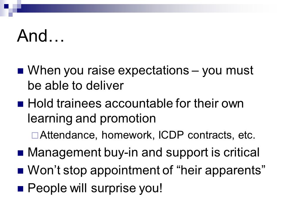 And… When you raise expectations – you must be able to deliver Hold trainees accountable for their own learning and promotion  Attendance, homework, ICDP contracts, etc.