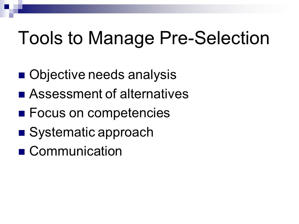 Tools to Manage Pre-Selection Objective needs analysis Assessment of alternatives Focus on competencies Systematic approach Communication