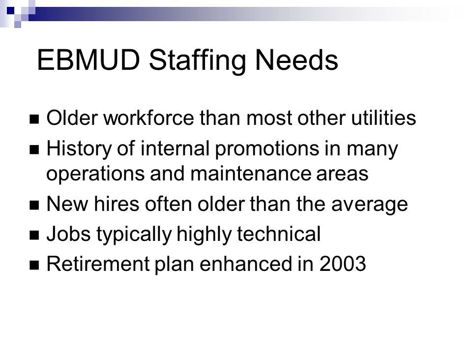 EBMUD Staffing Needs Older workforce than most other utilities History of internal promotions in many operations and maintenance areas New hires often older than the average Jobs typically highly technical Retirement plan enhanced in 2003