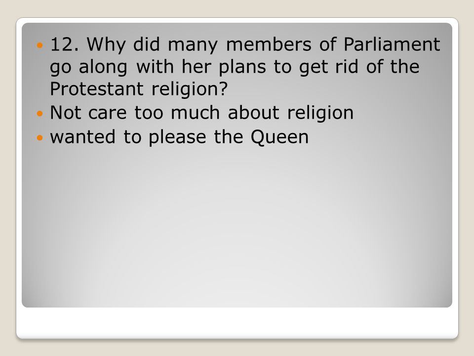 12. Why did many members of Parliament go along with her plans to get rid of the Protestant religion? Not care too much about religion wanted to pleas