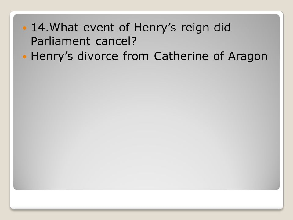 14.What event of Henry's reign did Parliament cancel Henry's divorce from Catherine of Aragon