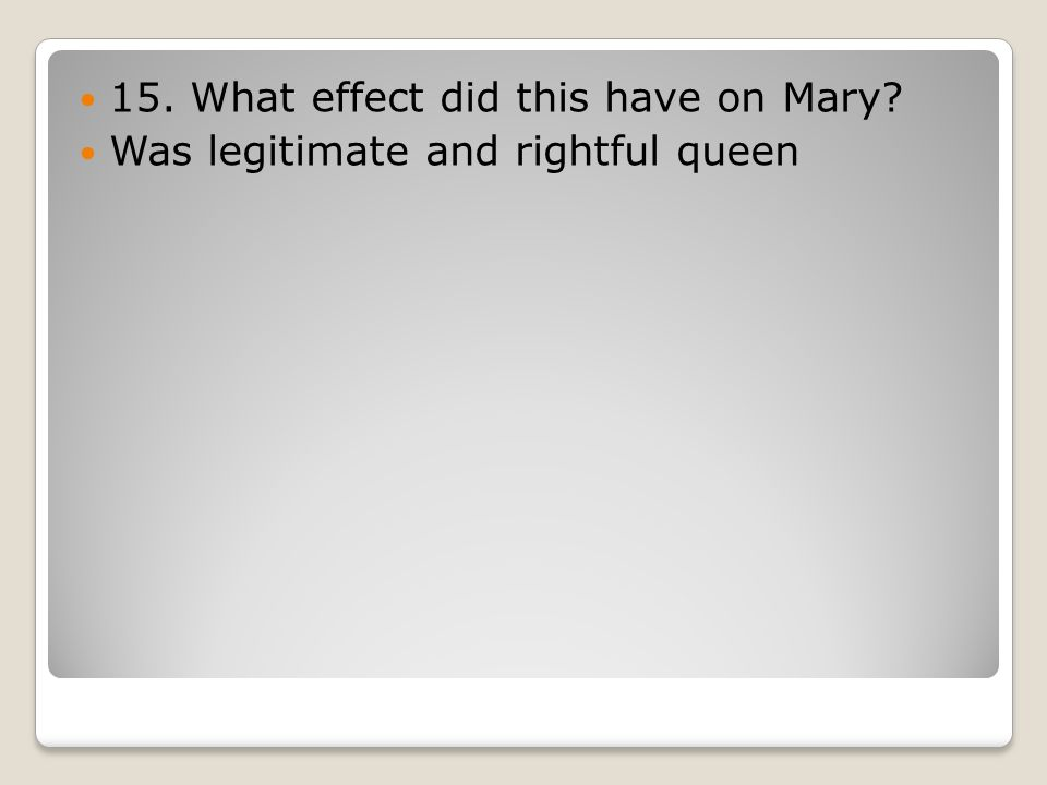 15. What effect did this have on Mary Was legitimate and rightful queen