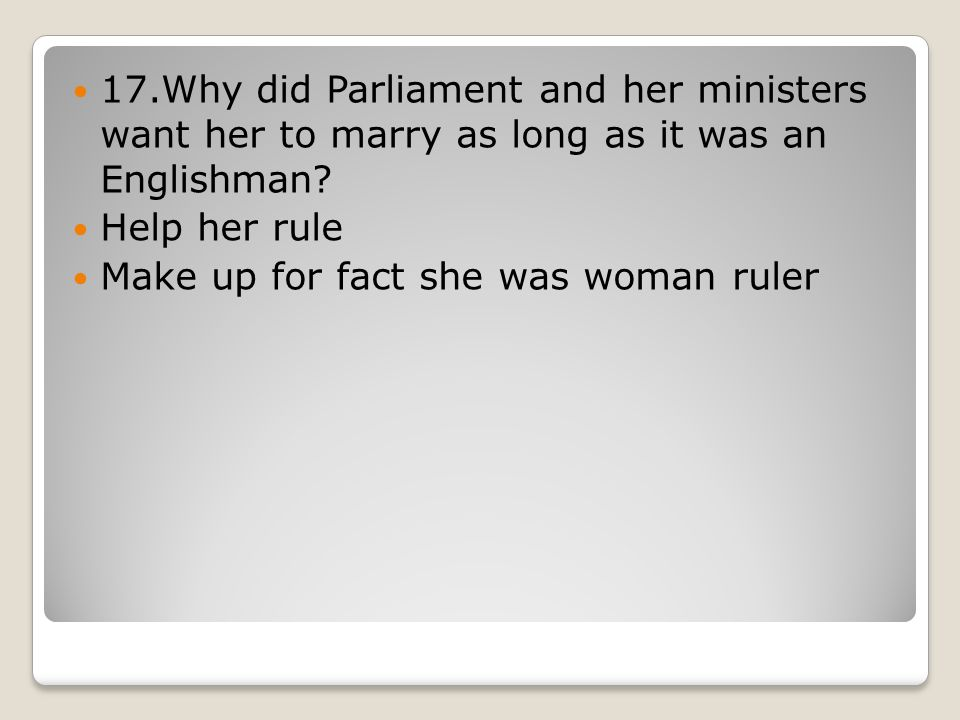 17.Why did Parliament and her ministers want her to marry as long as it was an Englishman.