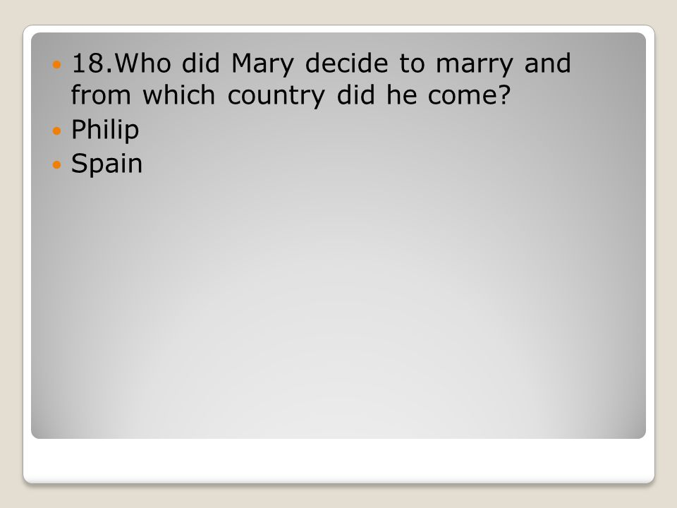 18.Who did Mary decide to marry and from which country did he come Philip Spain