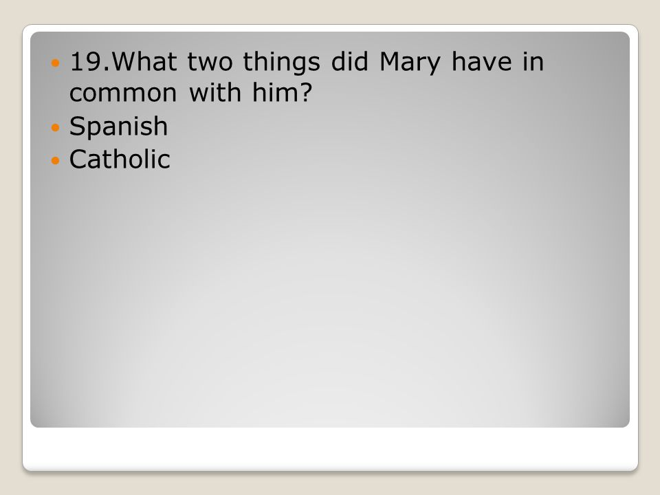 19.What two things did Mary have in common with him Spanish Catholic
