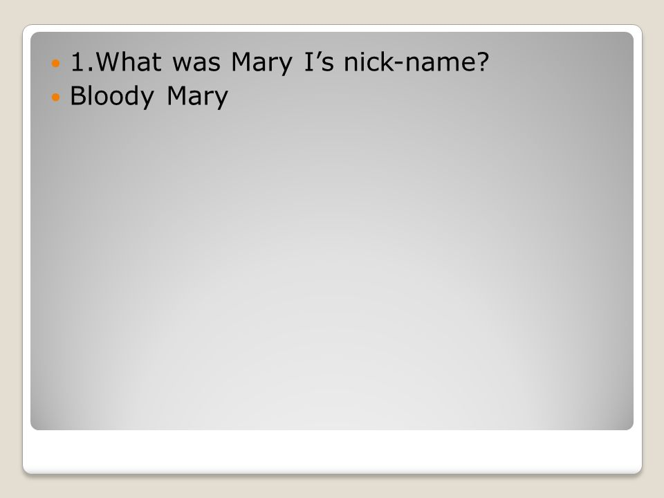 1.What was Mary I's nick-name Bloody Mary