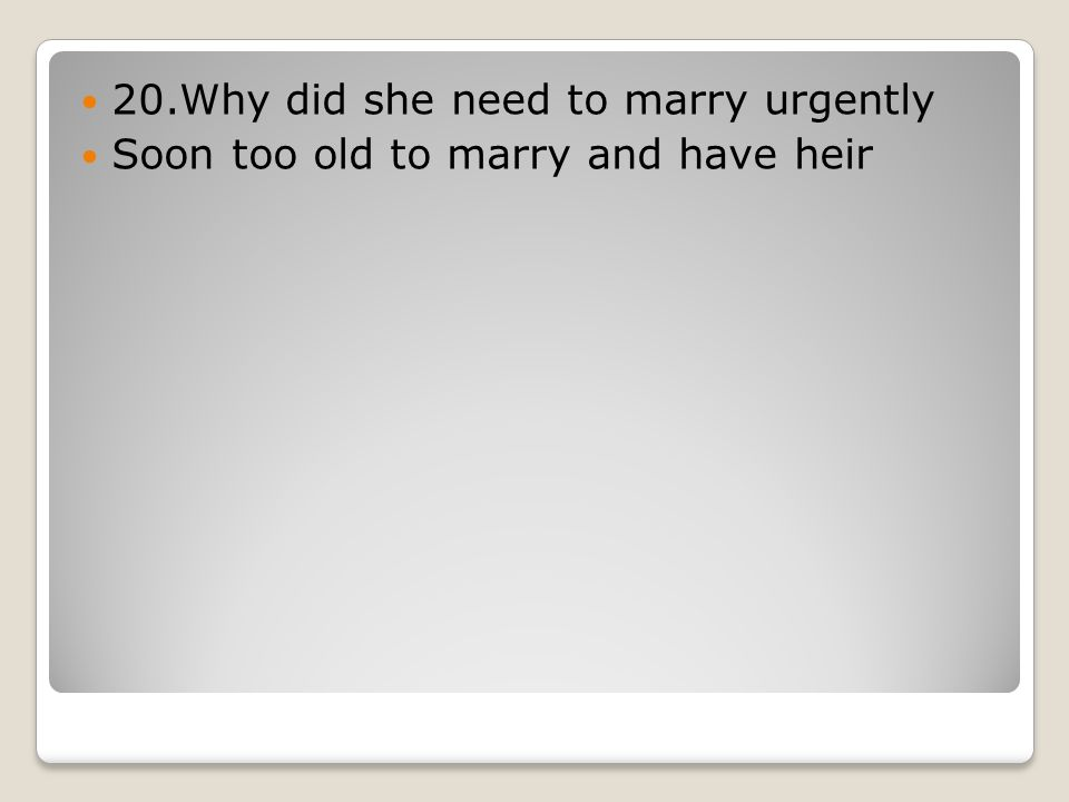 20.Why did she need to marry urgently Soon too old to marry and have heir