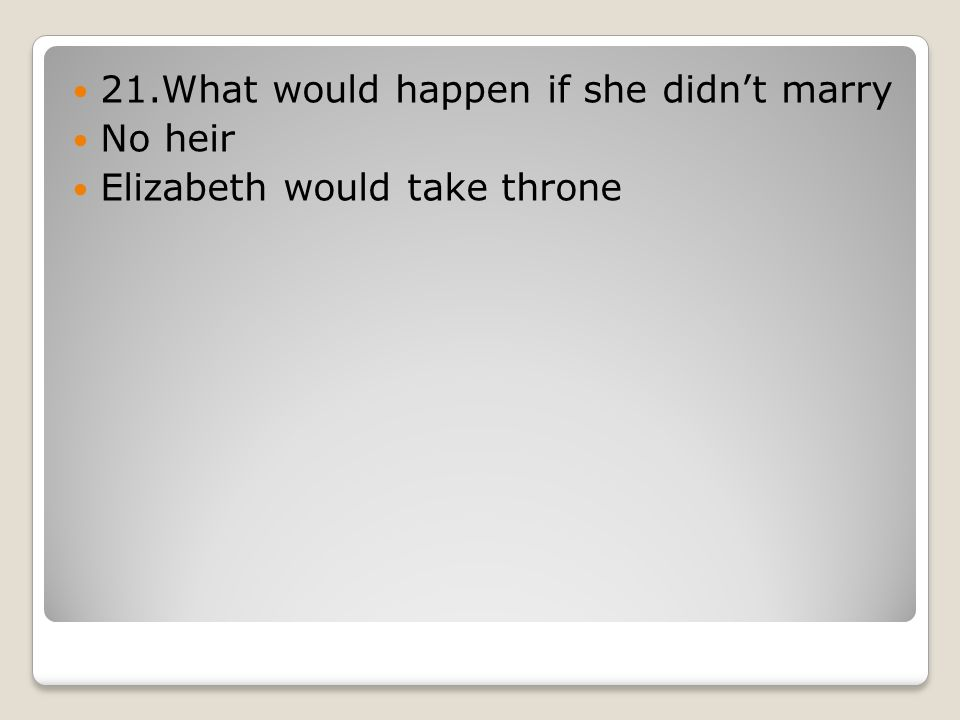 21.What would happen if she didn't marry No heir Elizabeth would take throne