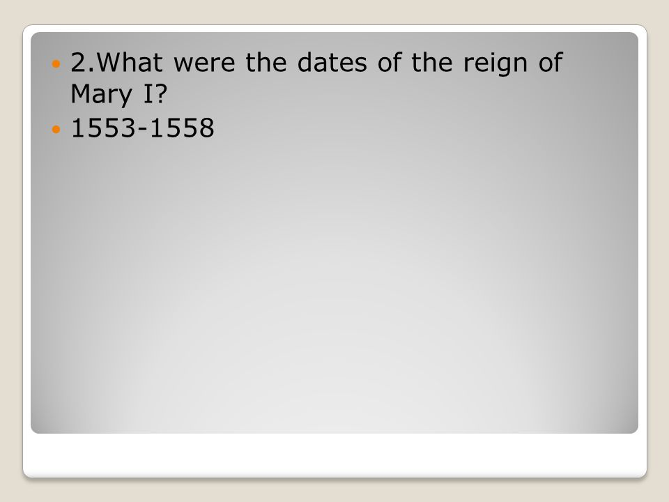 2.What were the dates of the reign of Mary I 1553-1558