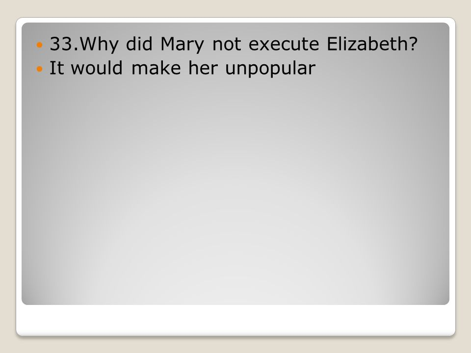 33.Why did Mary not execute Elizabeth It would make her unpopular