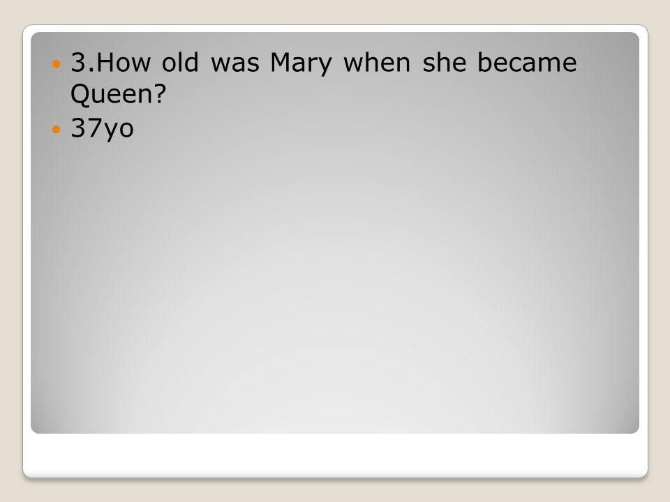 3.How old was Mary when she became Queen 37yo