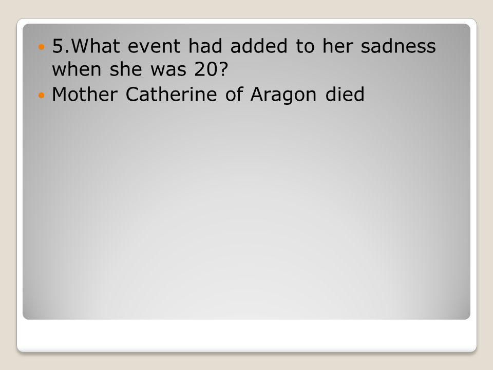 5.What event had added to her sadness when she was 20 Mother Catherine of Aragon died