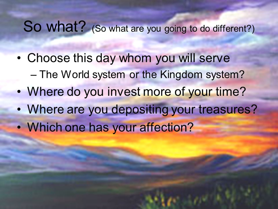 So what? (So what are you going to do different?) Choose this day whom you will serve –The World system or the Kingdom system? Where do you invest mor