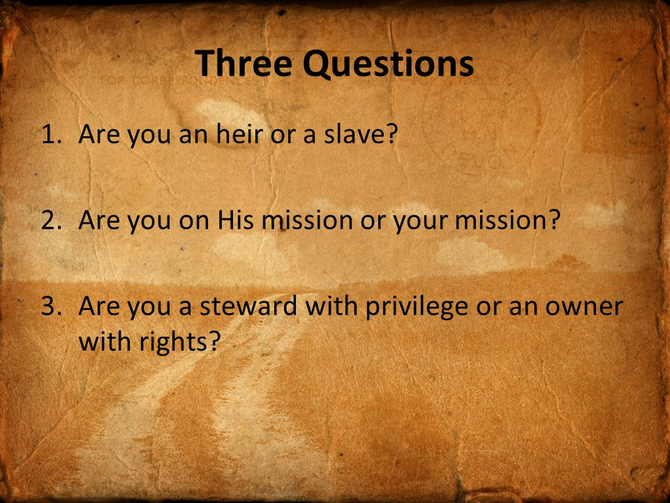 Three Questions 1.Are you an heir or a slave. 2.Are you on His mission or your mission.