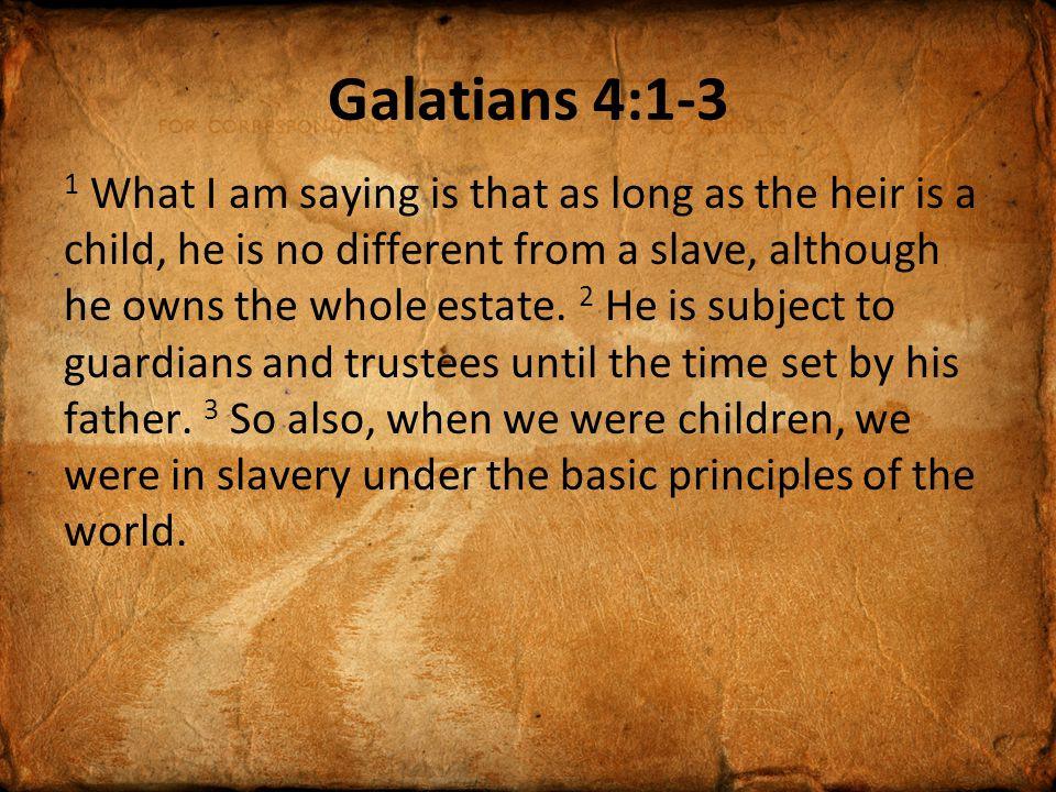 Galatians 4:4-7 4 But when the time had fully come, God sent his Son, born of a woman, born under law, 5 to redeem those under law, that we might receive the full rights of sons.