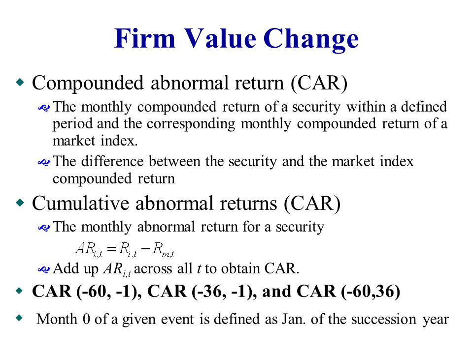 Firm Value Change  Compounded abnormal return (CAR)  The monthly compounded return of a security within a defined period and the corresponding monthly compounded return of a market index.