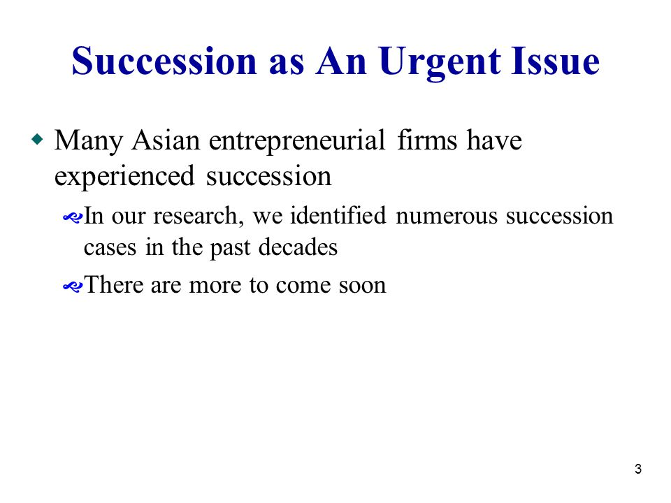 3 Succession as An Urgent Issue  Many Asian entrepreneurial firms have experienced succession  In our research, we identified numerous succession cases in the past decades  There are more to come soon