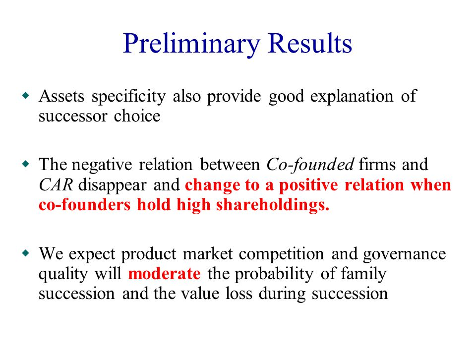 Preliminary Results  Assets specificity also provide good explanation of successor choice  The negative relation between Co-founded firms and CAR disappear and change to a positive relation when co-founders hold high shareholdings.