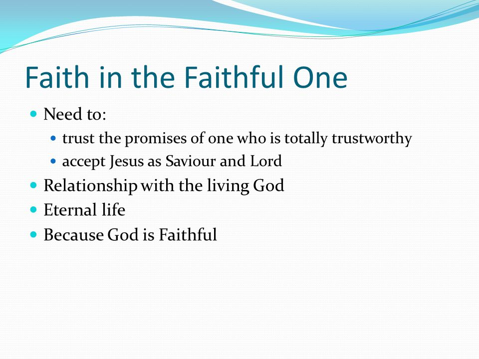 Faith in the Faithful One Need to: trust the promises of one who is totally trustworthy accept Jesus as Saviour and Lord Relationship with the living God Eternal life Because God is Faithful
