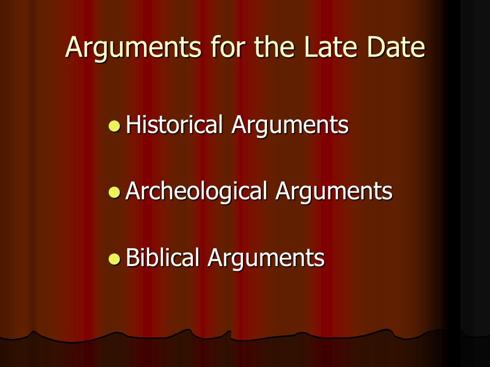 Arguments for the Late Date Historical Arguments Historical Arguments Archeological Arguments Archeological Arguments Biblical Arguments Biblical Arguments