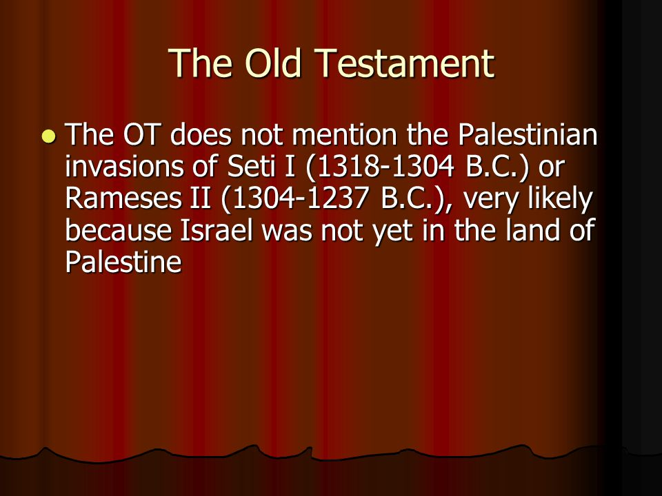 The Old Testament The OT does not mention the Palestinian invasions of Seti I (1318-1304 B.C.) or Rameses II (1304-1237 B.C.), very likely because Israel was not yet in the land of Palestine The OT does not mention the Palestinian invasions of Seti I (1318-1304 B.C.) or Rameses II (1304-1237 B.C.), very likely because Israel was not yet in the land of Palestine