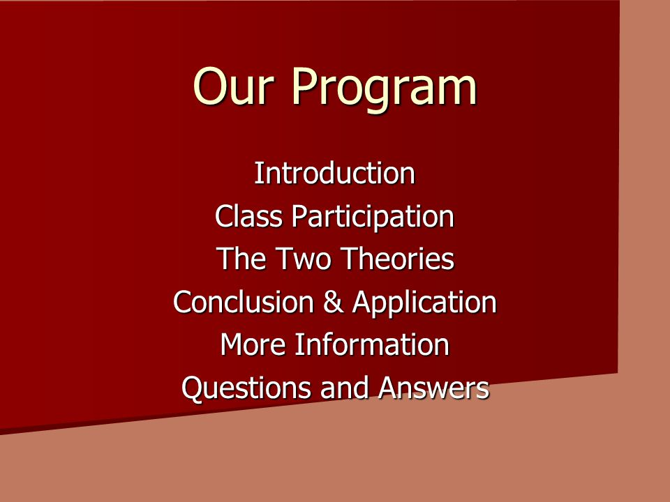 Our Program Introduction Class Participation The Two Theories Conclusion & Application More Information Questions and Answers