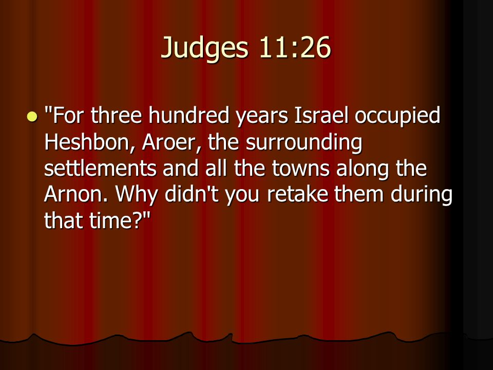 Judges 11:26 For three hundred years Israel occupied Heshbon, Aroer, the surrounding settlements and all the towns along the Arnon.