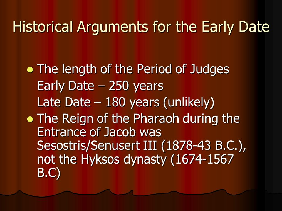Historical Arguments for the Early Date The length of the Period of Judges Early Date – 250 years Late Date – 180 years (unlikely) The Reign of the Pharaoh during the Entrance of Jacob was Sesostris/Senusert III (1878-43 B.C.), not the Hyksos dynasty (1674-1567 B.C)