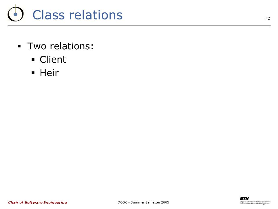 Chair of Software Engineering OOSC - Summer Semester 2005 42 Class relations  Two relations:  Client  Heir