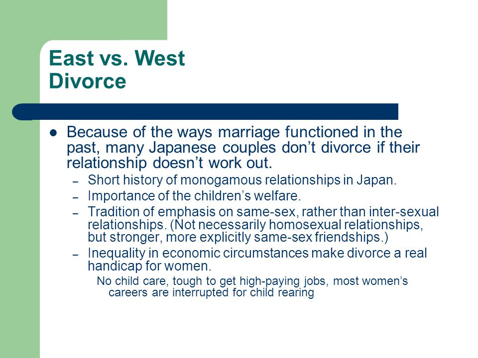 East vs. West Divorce Because of the ways marriage functioned in the past, many Japanese couples don't divorce if their relationship doesn't work out.