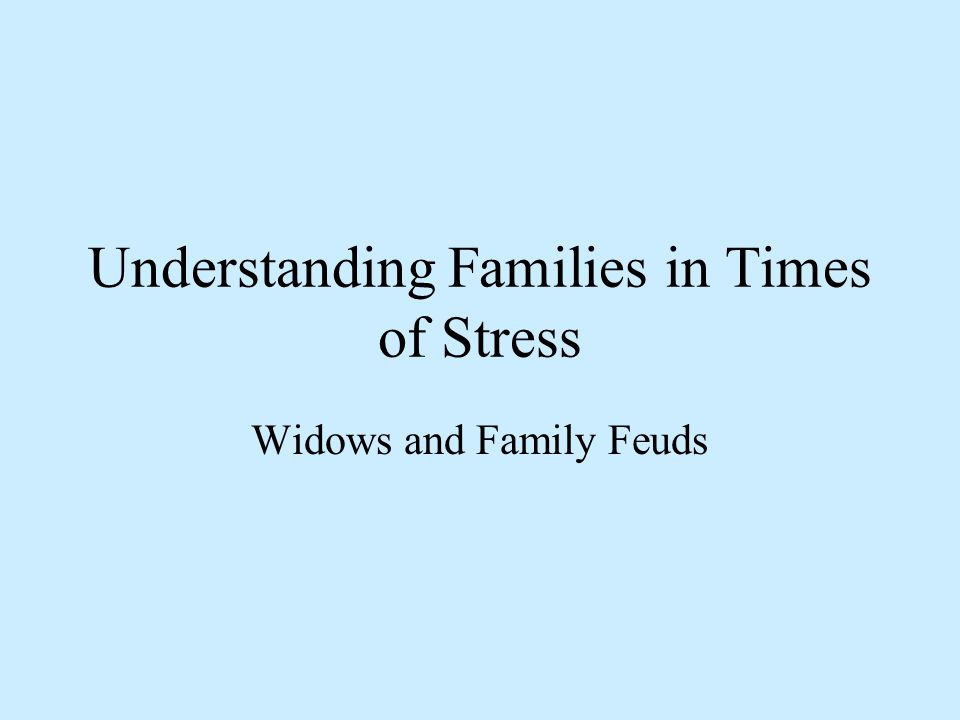 Understanding Families in Times of Stress Widows and Family Feuds