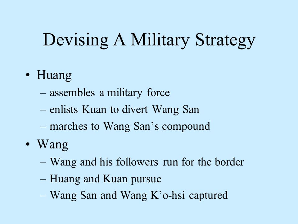 Devising A Military Strategy Huang –assembles a military force –enlists Kuan to divert Wang San –marches to Wang San's compound Wang –Wang and his followers run for the border –Huang and Kuan pursue –Wang San and Wang K'o-hsi captured